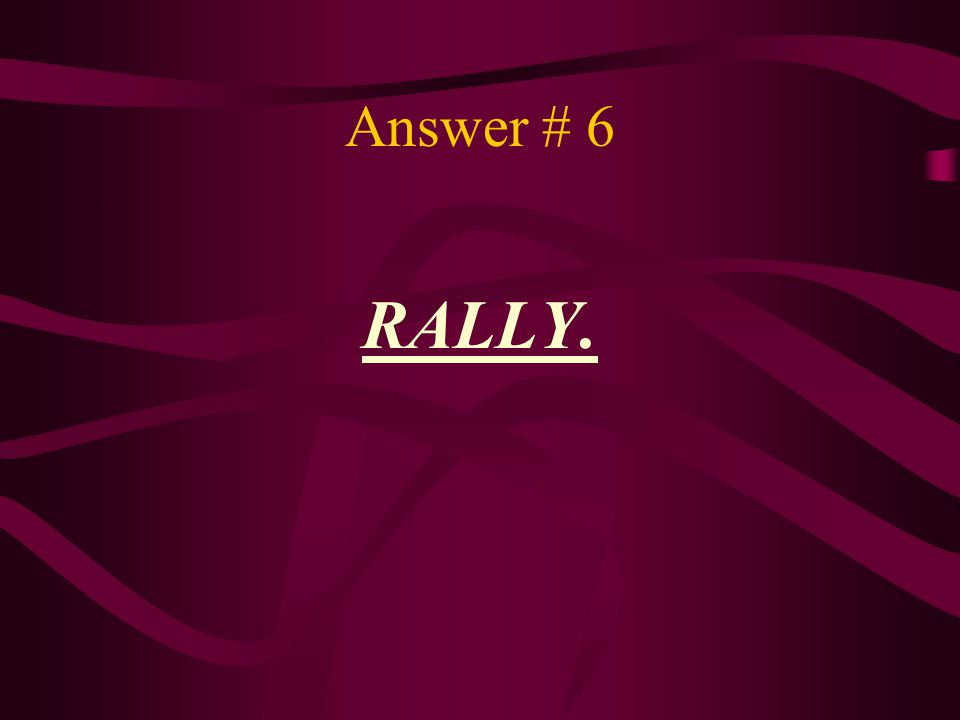 Answer # 6 RALLY.