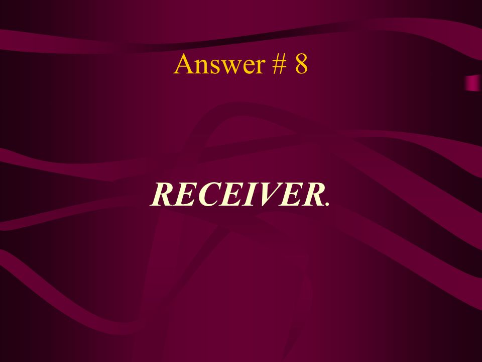 Answer # 8 RECEIVER.