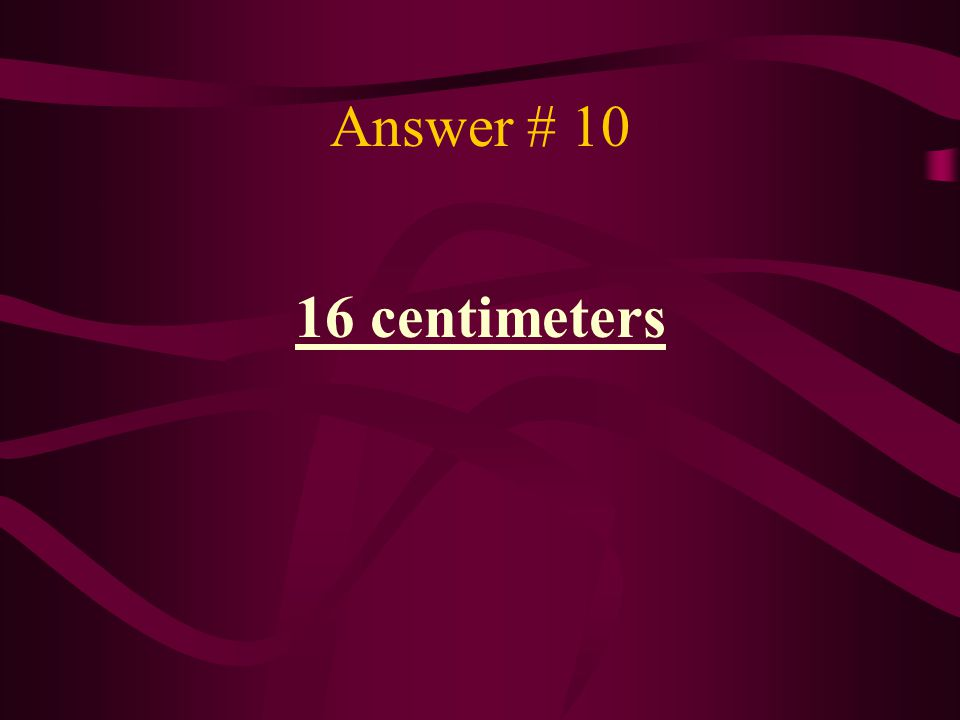 Answer # 10 16 centimeters