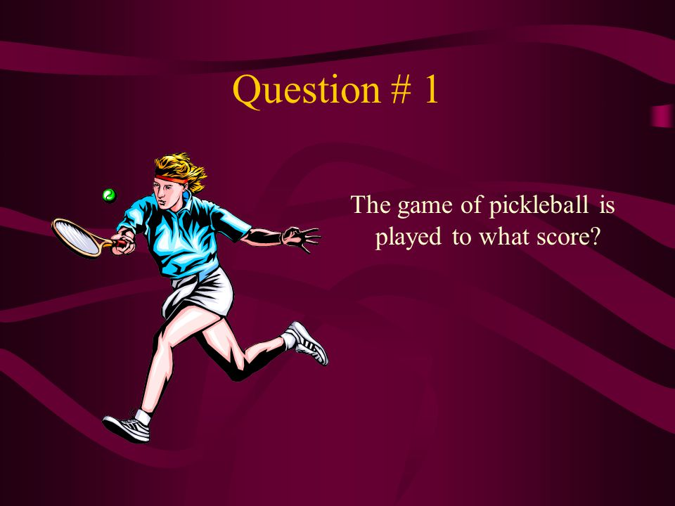 Question # 1 The game of pickleball is played to what score