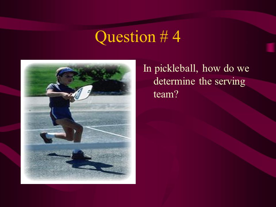Question # 4 In pickleball, how do we determine the serving team