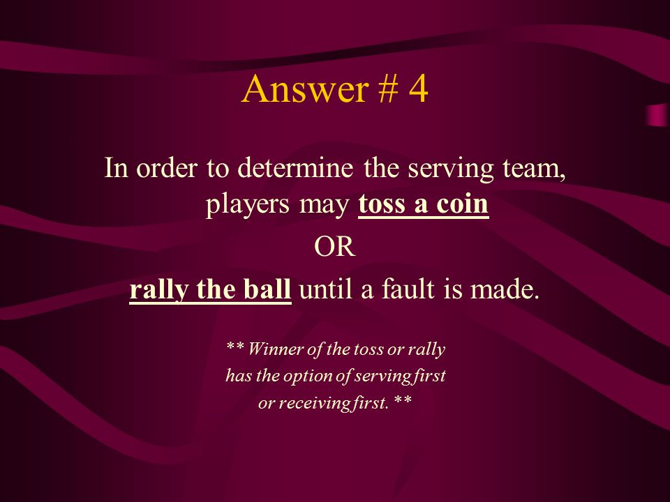Answer # 4 In order to determine the serving team, players may toss a coin. OR. rally the ball until a fault is made.