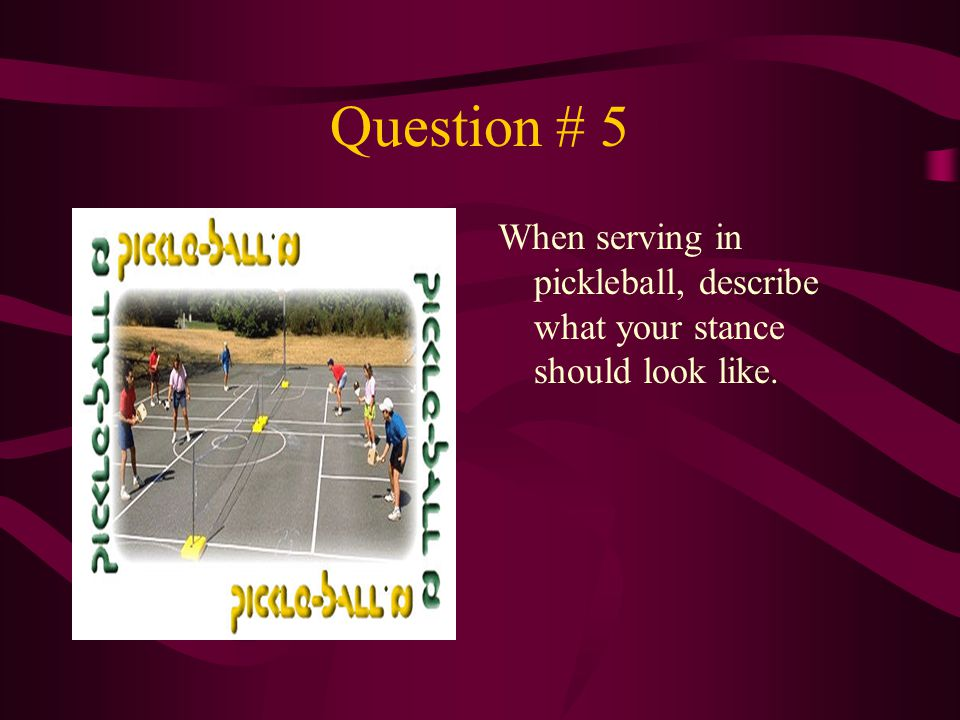 Question # 5 When serving in pickleball, describe what your stance should look like.