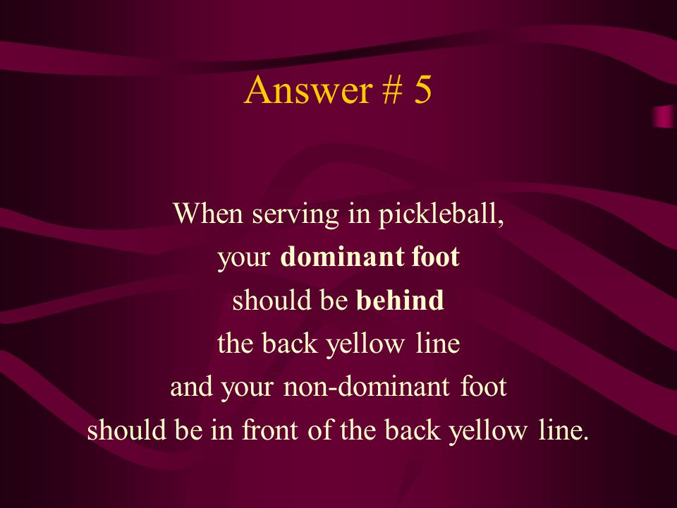 Answer # 5 When serving in pickleball, your dominant foot