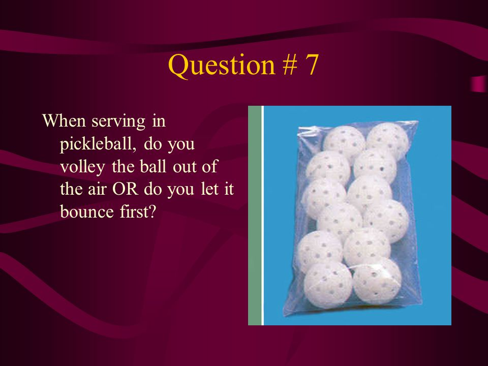 Question # 7 When serving in pickleball, do you volley the ball out of the air OR do you let it bounce first