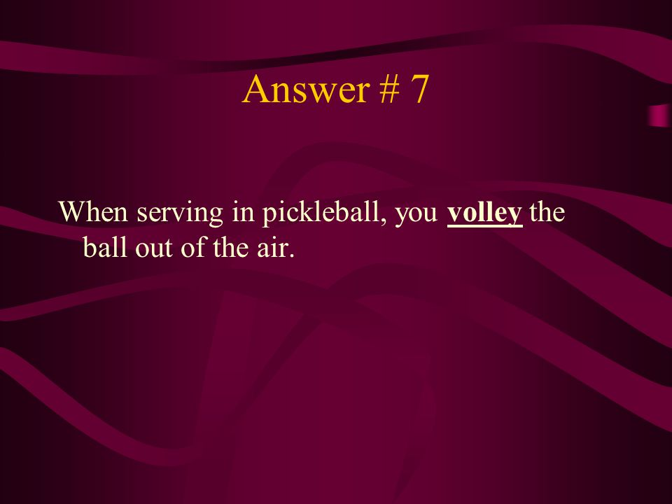 Answer # 7 When serving in pickleball, you volley the ball out of the air.