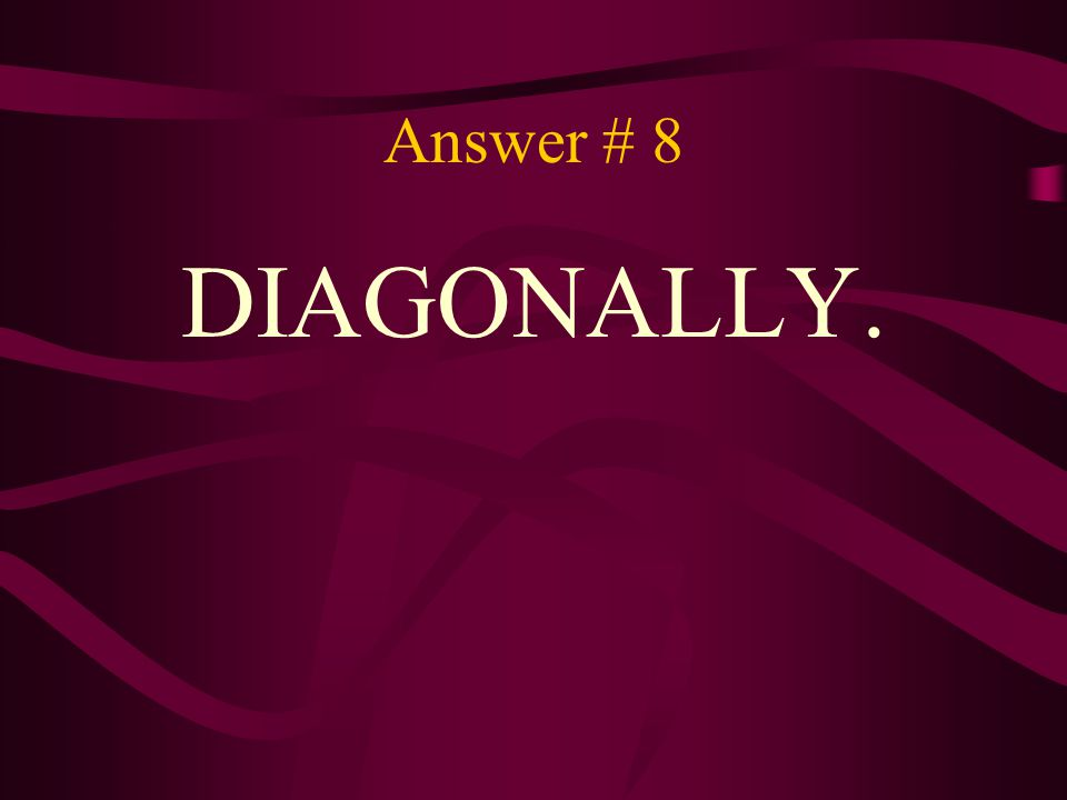 Answer # 8 DIAGONALLY.