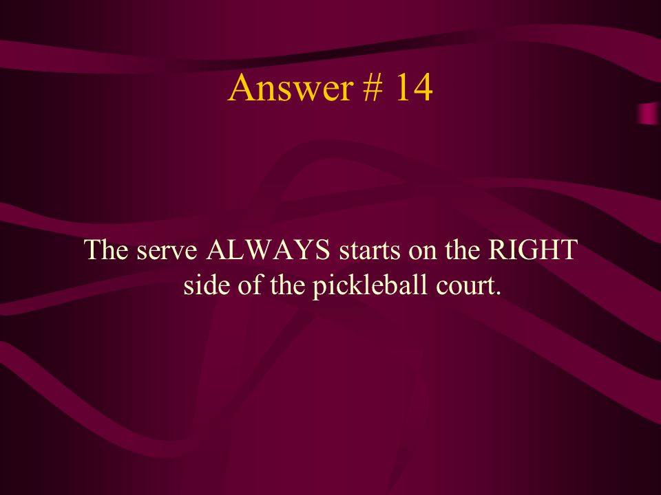 The serve ALWAYS starts on the RIGHT side of the pickleball court.