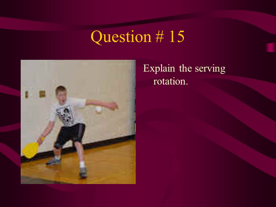 Question # 15 Explain the serving rotation.