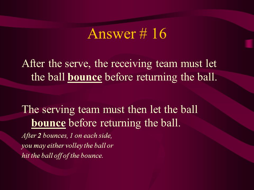Answer # 16 After the serve, the receiving team must let the ball bounce before returning the ball.