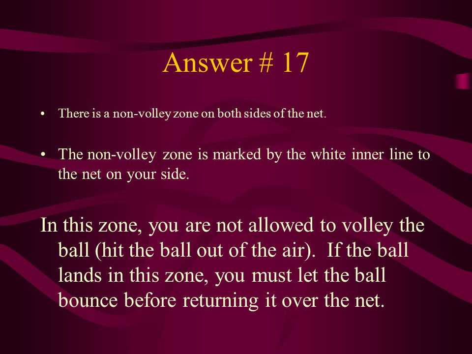 Answer # 17 There is a non-volley zone on both sides of the net. The non-volley zone is marked by the white inner line to the net on your side.