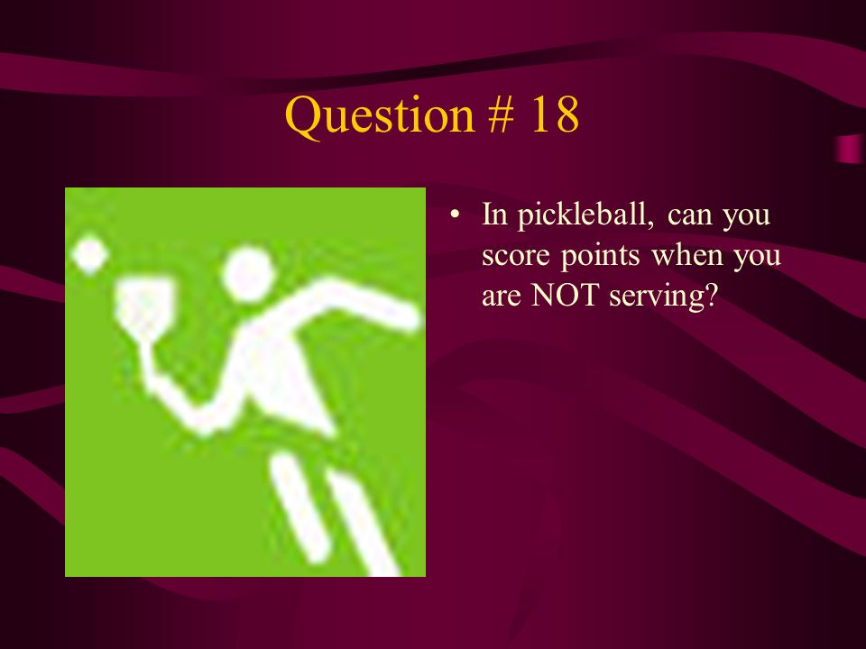 Question # 18 In pickleball, can you score points when you are NOT serving