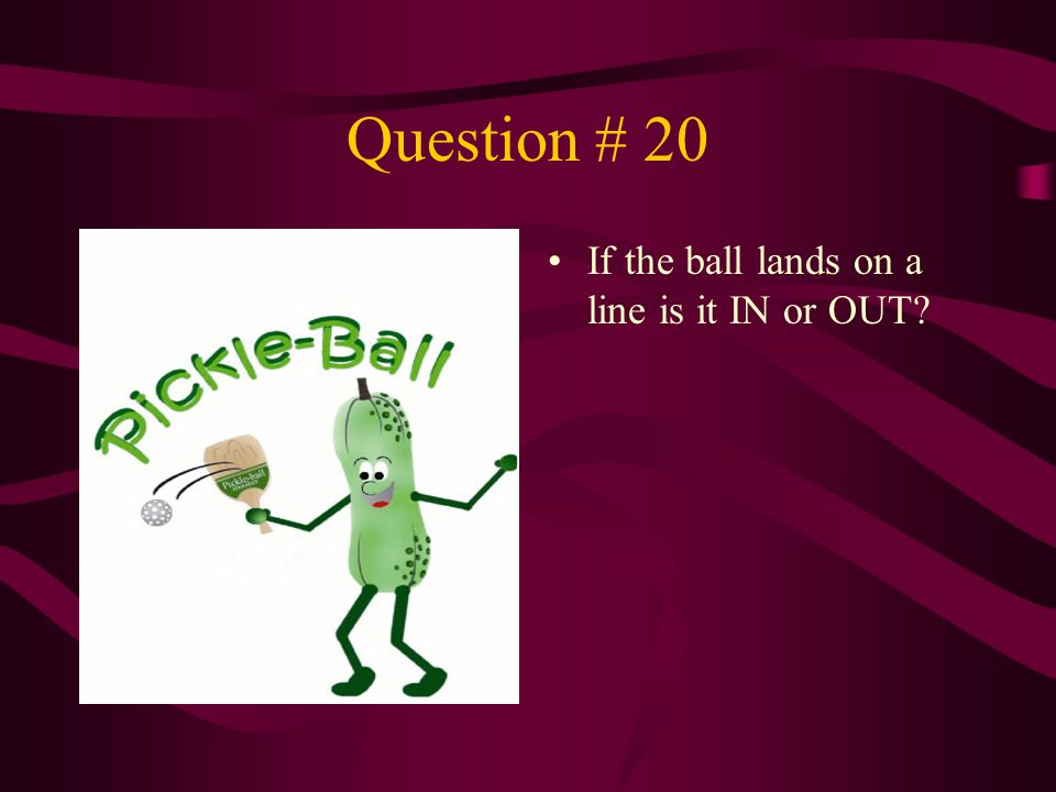 Question # 20 If the ball lands on a line is it IN or OUT