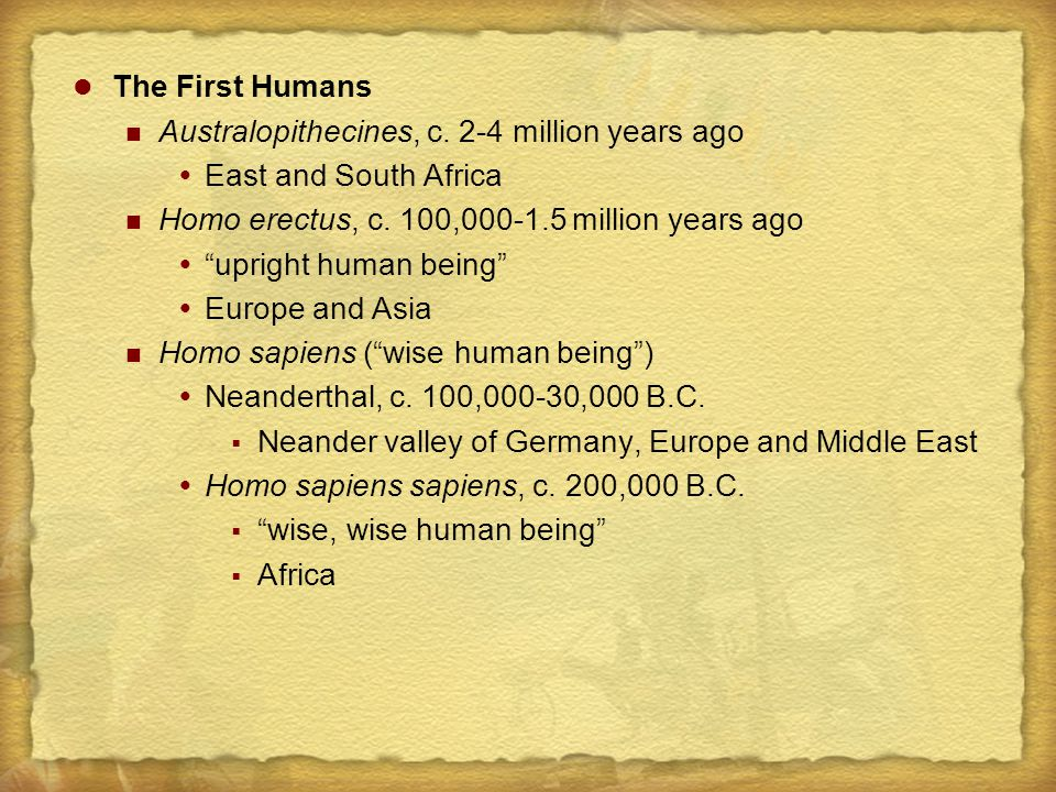 The First Humans Australopithecines, c. 2-4 million years ago. East and South Africa. Homo erectus, c. 100,000-1.5 million years ago.
