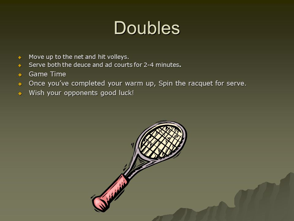 Doubles Move up to the net and hit volleys. Serve both the deuce and ad courts for 2-4 minutes. Game Time.