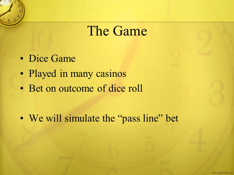 The Game Dice Game Played in many casinos Bet on outcome of dice roll