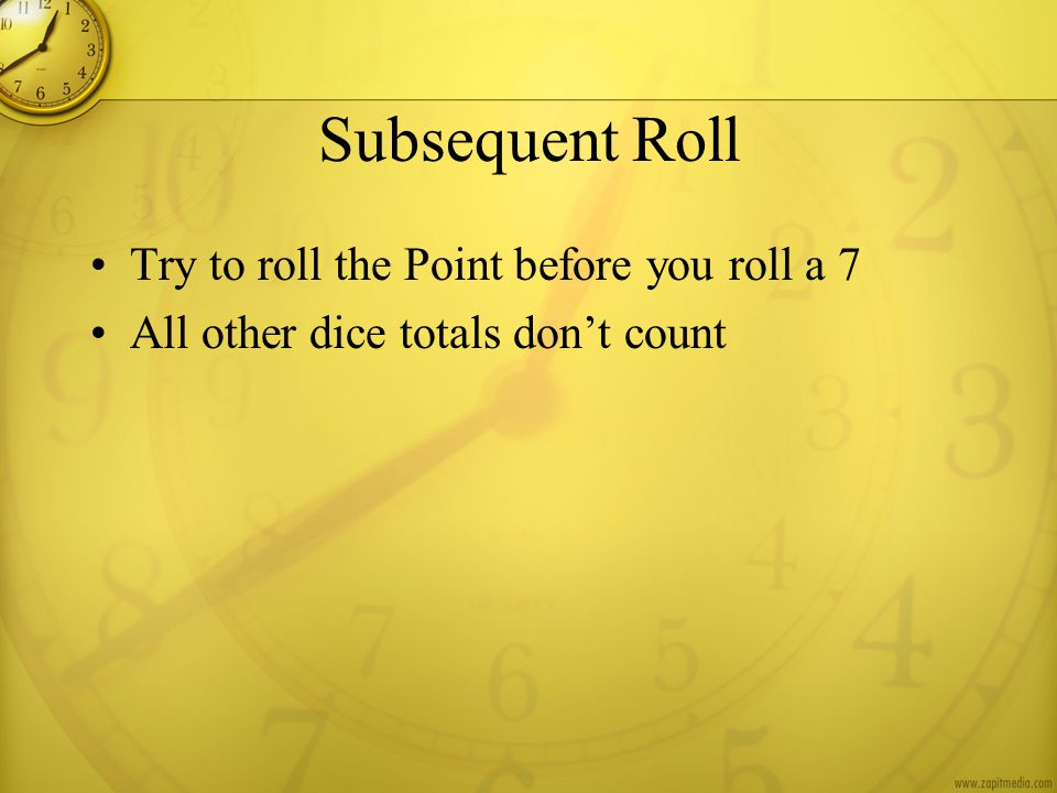 Subsequent Roll Try to roll the Point before you roll a 7