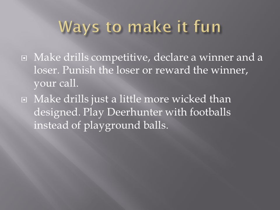 Ways to make it fun Make drills competitive, declare a winner and a loser. Punish the loser or reward the winner, your call.