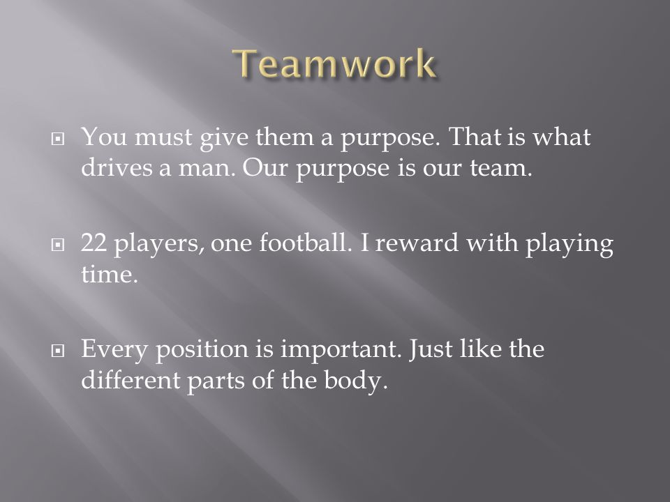 Teamwork You must give them a purpose. That is what drives a man. Our purpose is our team. 22 players, one football. I reward with playing time.