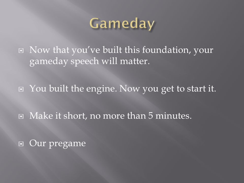 Gameday Now that you've built this foundation, your gameday speech will matter. You built the engine. Now you get to start it.