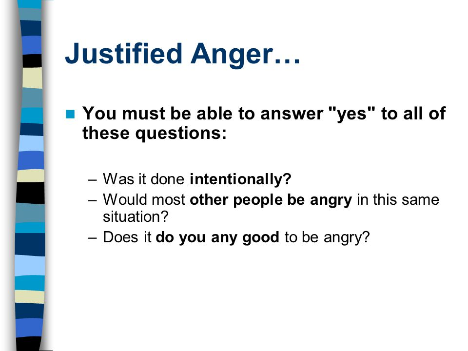 Justified Anger… You must be able to answer yes to all of these questions: Was it done intentionally