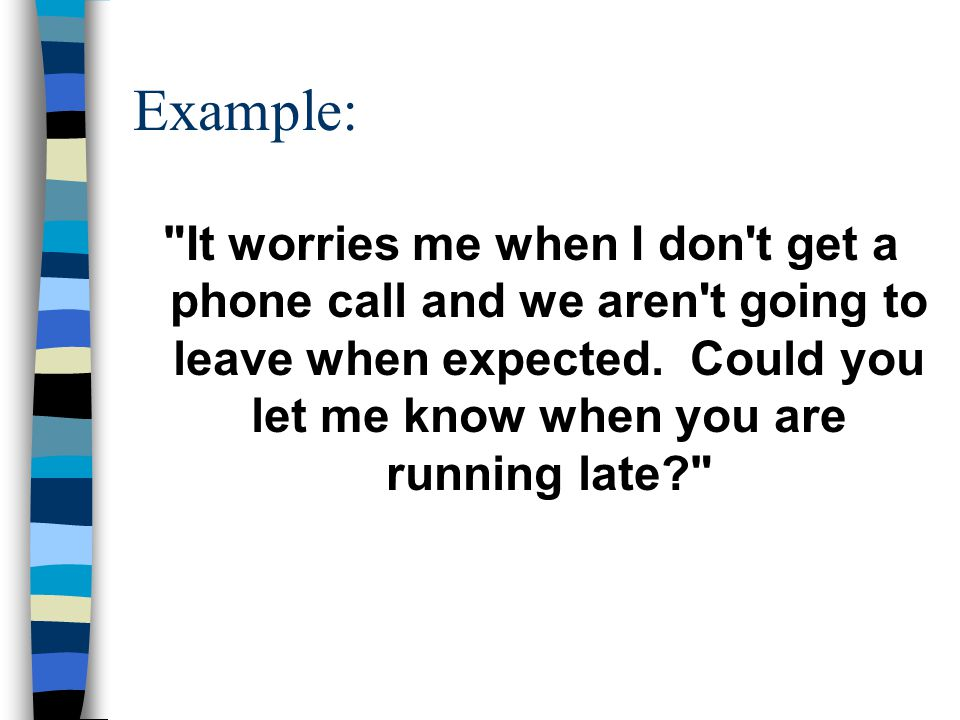 Example: It worries me when I don t get a phone call and we aren t going to leave when expected.