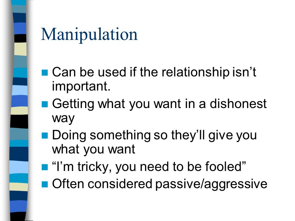 Manipulation Can be used if the relationship isn't important.