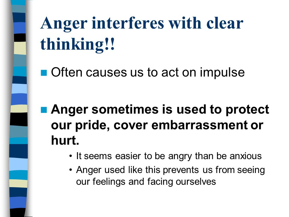 Anger interferes with clear thinking!!