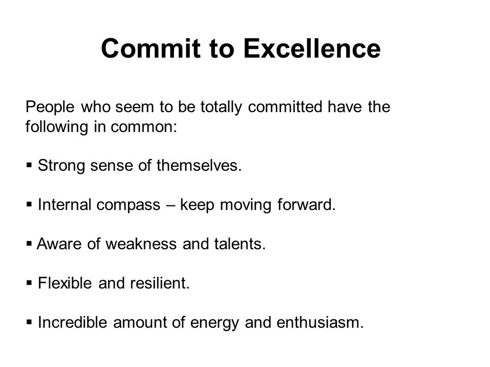 Commit to Excellence People who seem to be totally committed have the following in common: Strong sense of themselves.