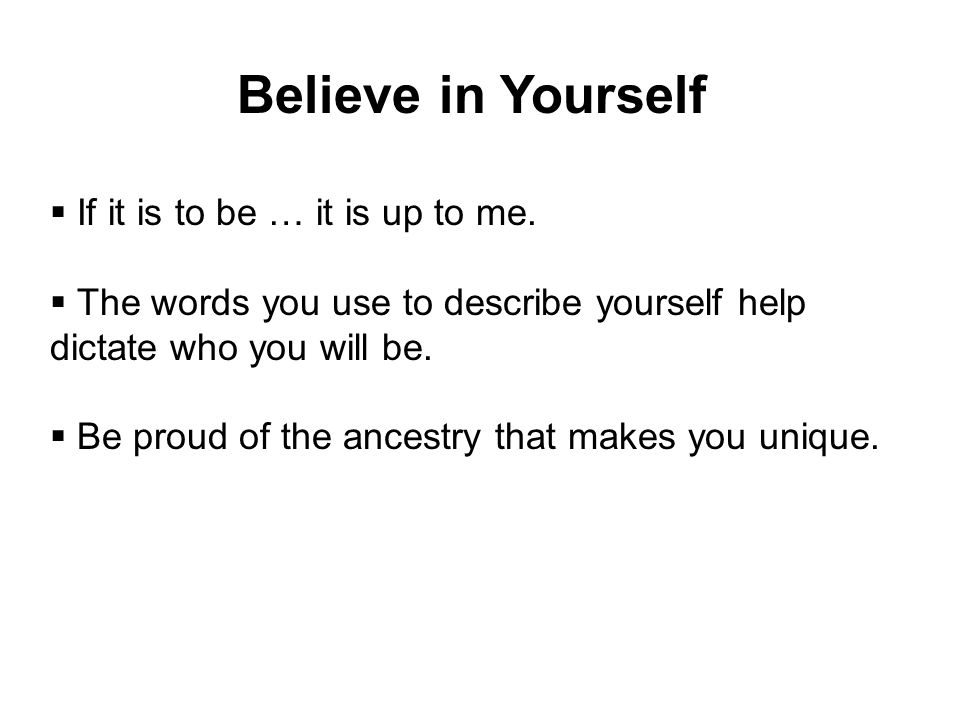 Believe in Yourself If it is to be … it is up to me.