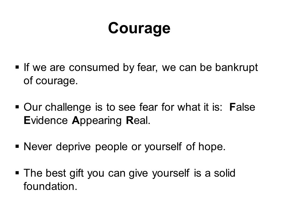 Courage If we are consumed by fear, we can be bankrupt of courage.