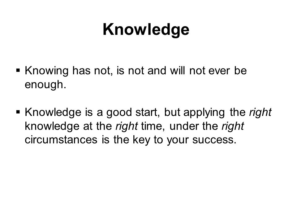 Knowledge Knowing has not, is not and will not ever be enough.