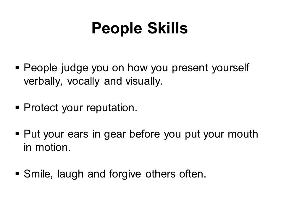 People Skills People judge you on how you present yourself verbally, vocally and visually. Protect your reputation.