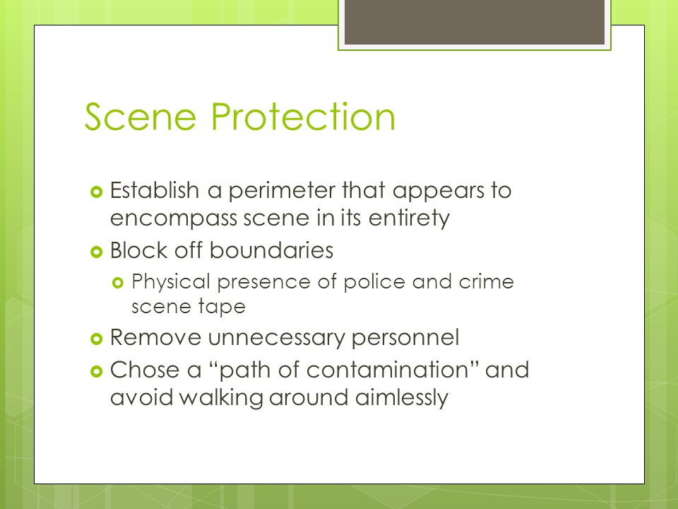 Scene Protection Establish a perimeter that appears to encompass scene in its entirety. Block off boundaries.