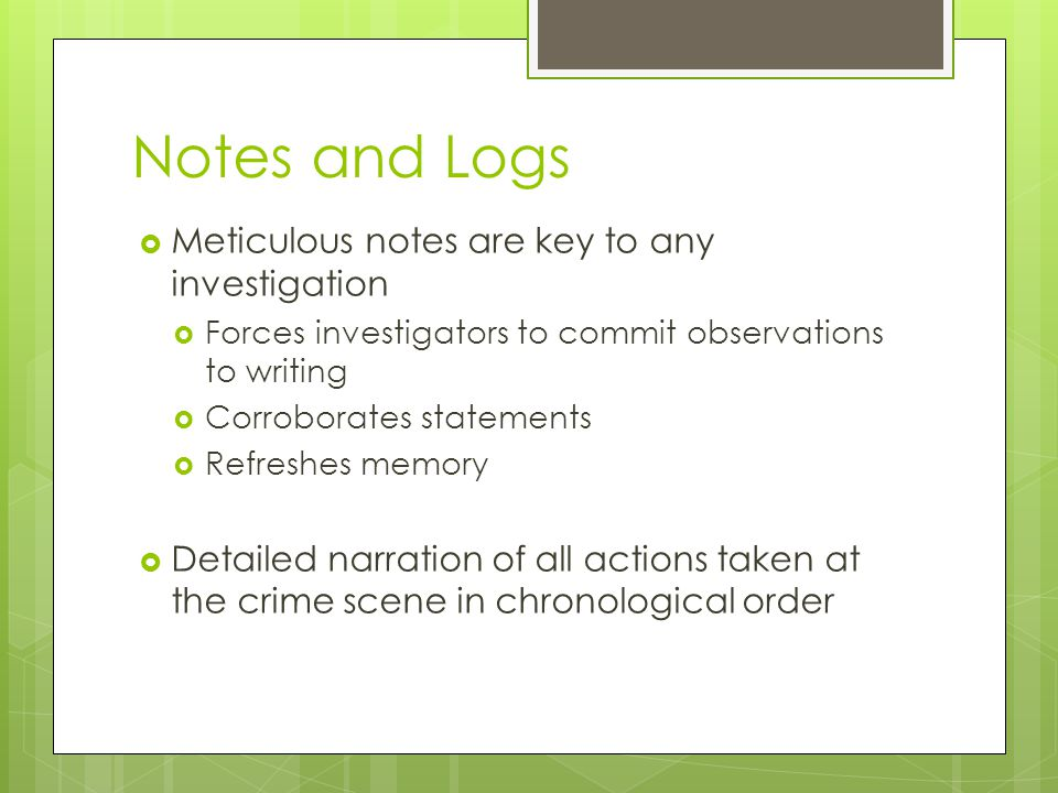 Notes and Logs Meticulous notes are key to any investigation