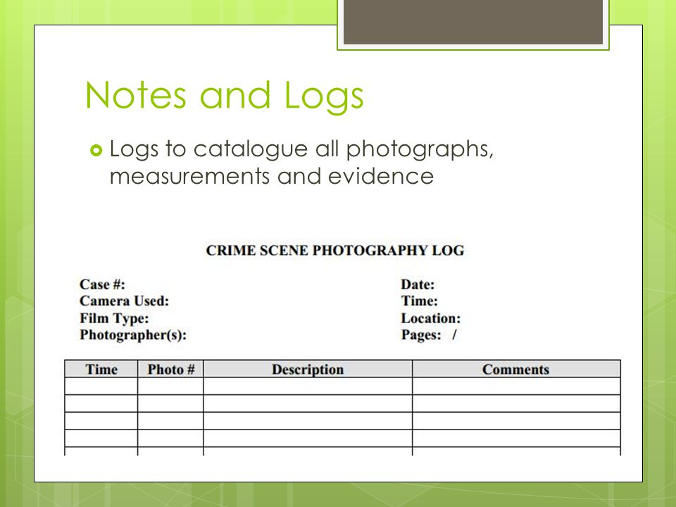Notes and Logs Logs to catalogue all photographs, measurements and evidence