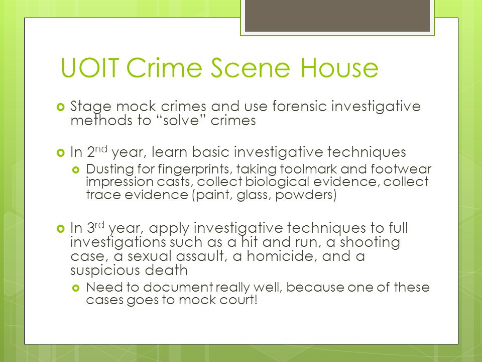 UOIT Crime Scene House Stage mock crimes and use forensic investigative methods to solve crimes. In 2nd year, learn basic investigative techniques.