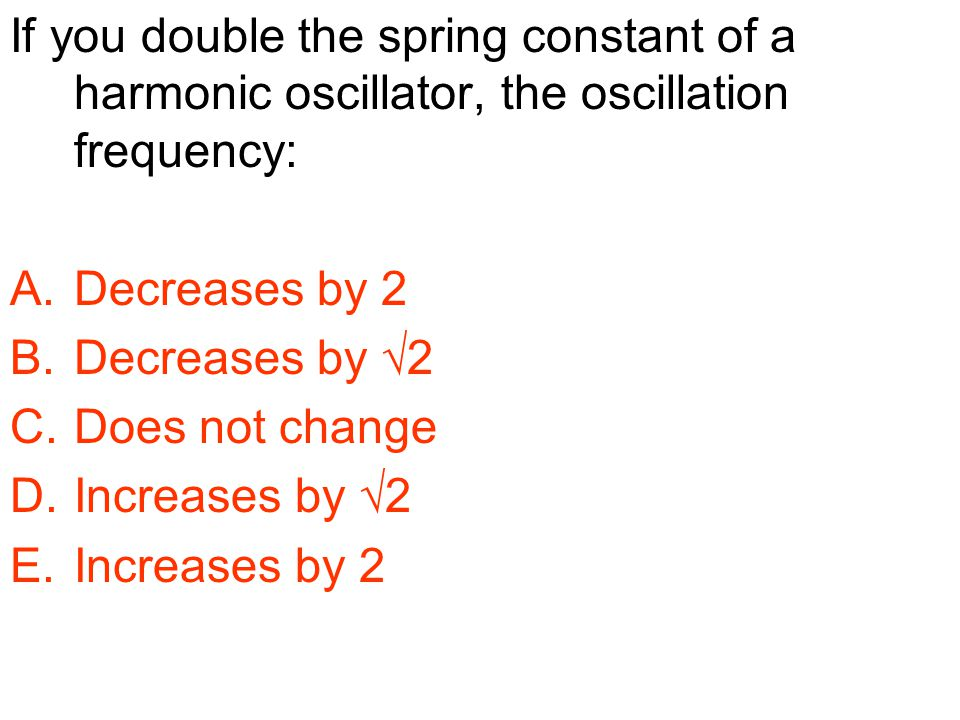 If you double the spring constant of a harmonic oscillator, the oscillation frequency: