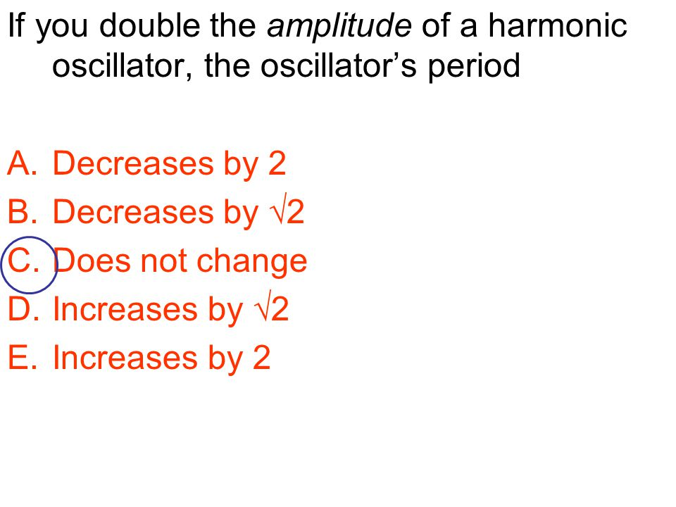 If you double the amplitude of a harmonic oscillator, the oscillator's period