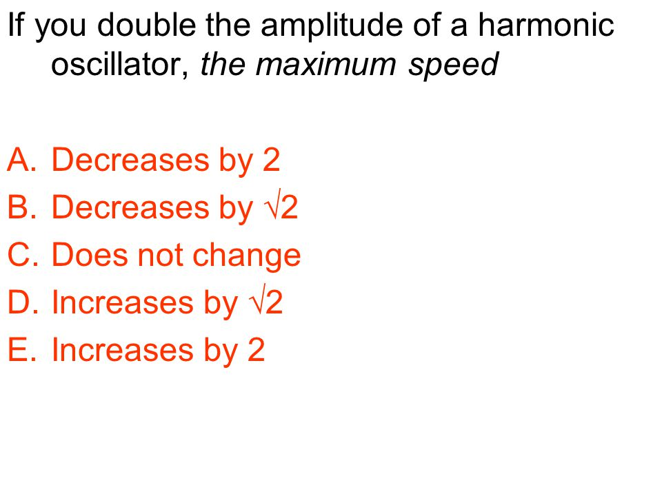 If you double the amplitude of a harmonic oscillator, the maximum speed