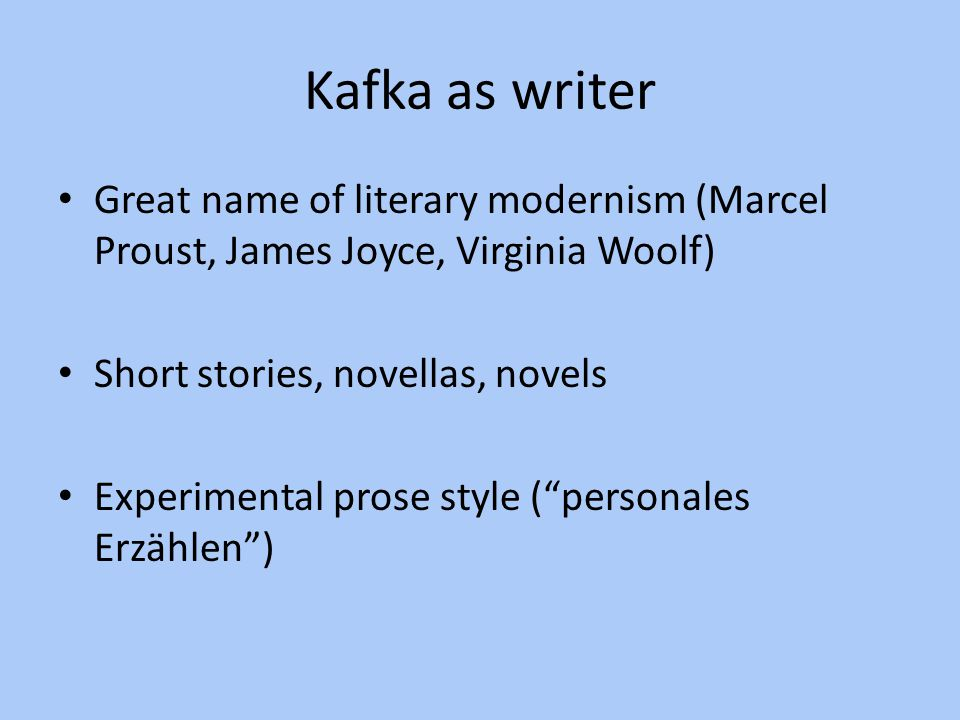 Kafka as writer Great name of literary modernism (Marcel Proust, James Joyce, Virginia Woolf) Short stories, novellas, novels.