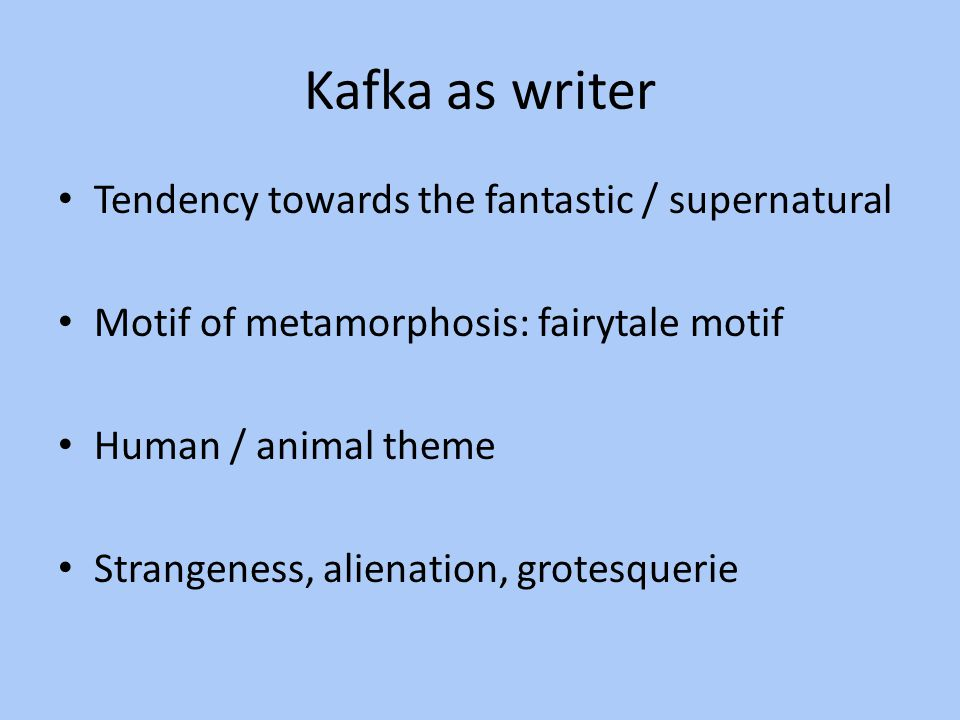 Kafka as writer Tendency towards the fantastic / supernatural