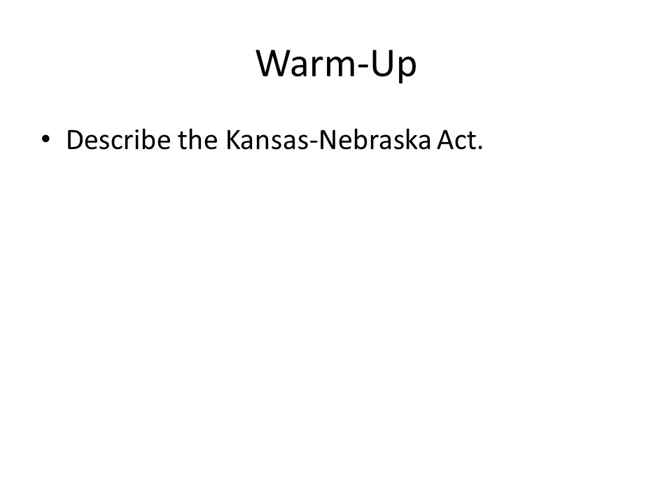 Warm-Up Describe the Kansas-Nebraska Act.