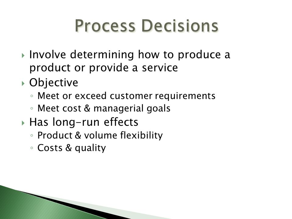Process Decisions Involve determining how to produce a product or provide a service. Objective. Meet or exceed customer requirements.