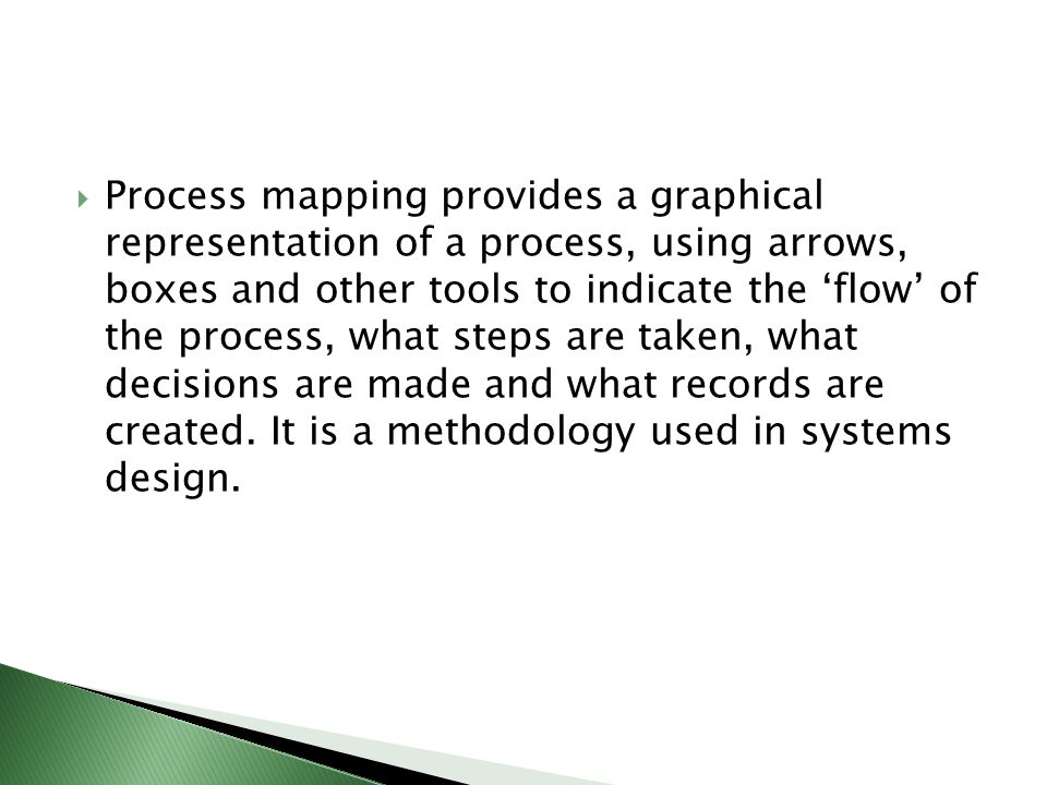 Process mapping provides a graphical representation of a process, using arrows, boxes and other tools to indicate the 'flow' of the process, what steps are taken, what decisions are made and what records are created.