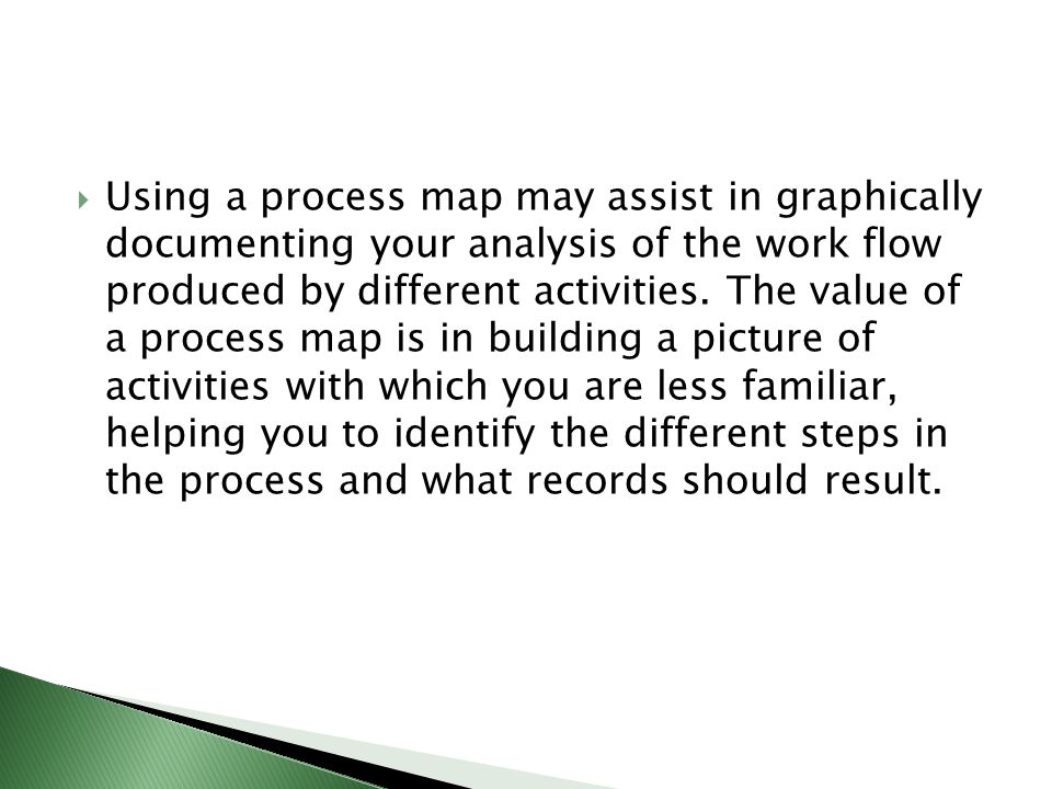 Using a process map may assist in graphically documenting your analysis of the work flow produced by different activities.