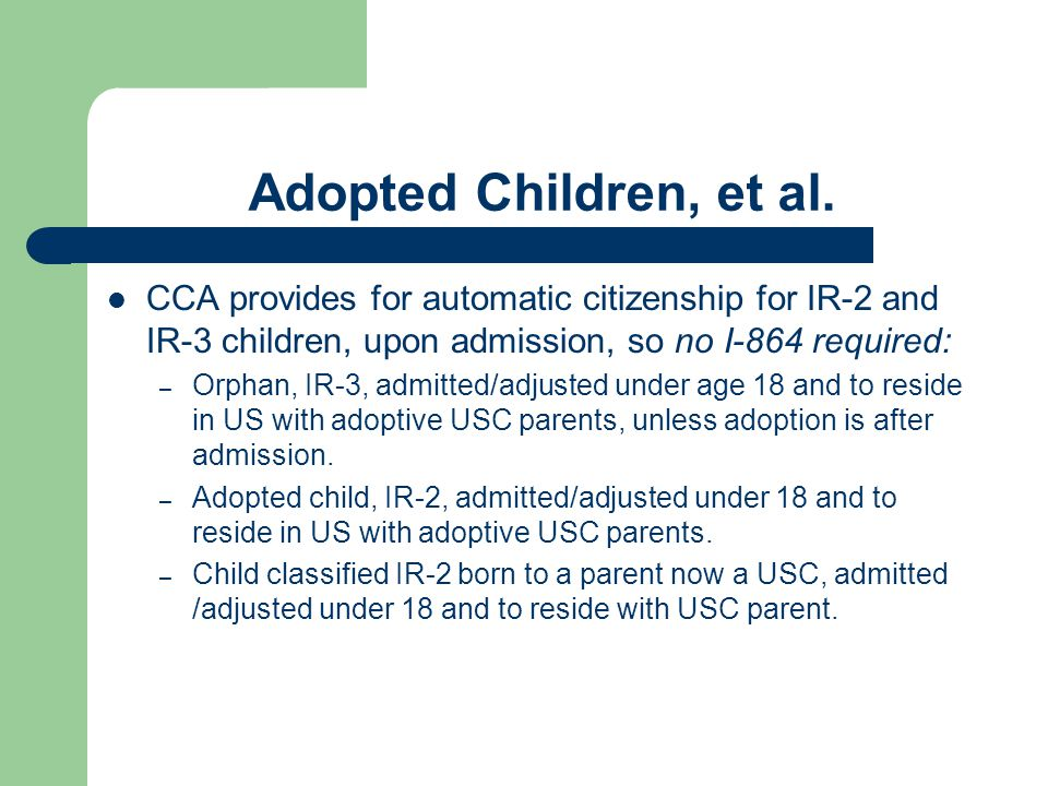 Adopted Children, et al. CCA provides for automatic citizenship for IR-2 and IR-3 children, upon admission, so no I-864 required: