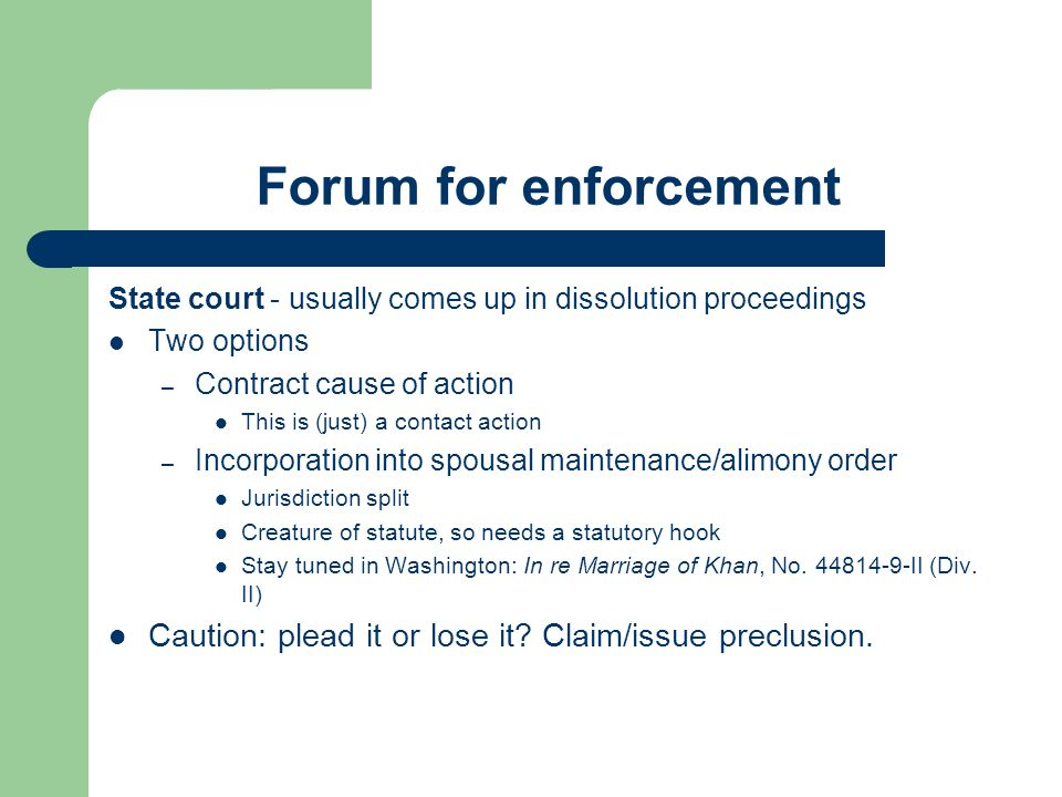 Forum for enforcement State court - usually comes up in dissolution proceedings. Two options. Contract cause of action.