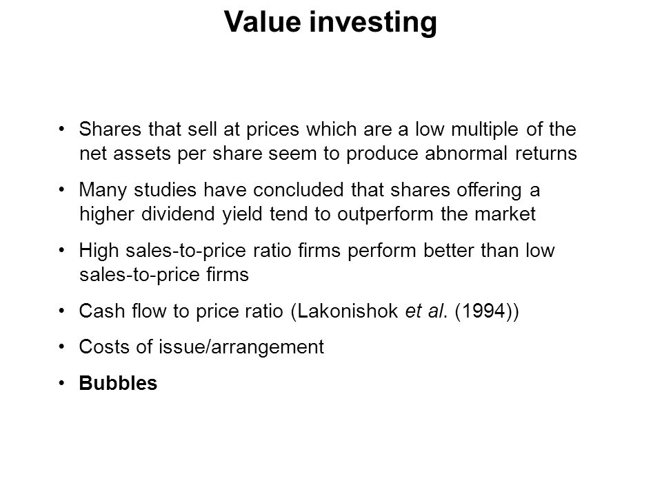 Value investing Shares that sell at prices which are a low multiple of the net assets per share seem to produce abnormal returns.