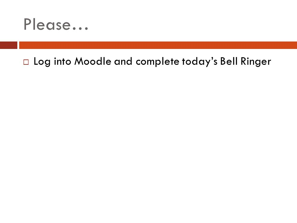Please… Log into Moodle and complete today's Bell Ringer